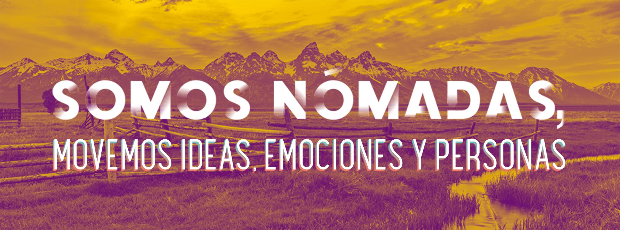 Somos nómadas, movemos ideas, emociones y personas